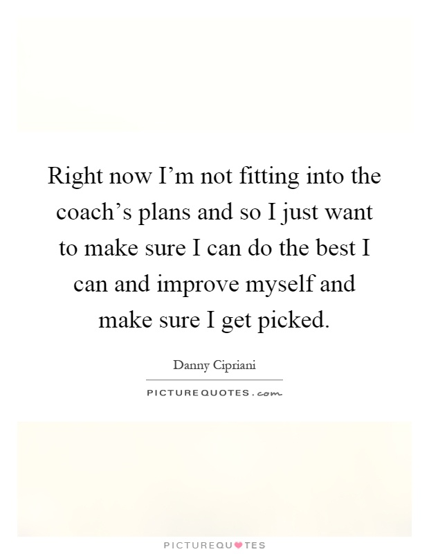 Right now I'm not fitting into the coach's plans and so I just want to make sure I can do the best I can and improve myself and make sure I get picked Picture Quote #1
