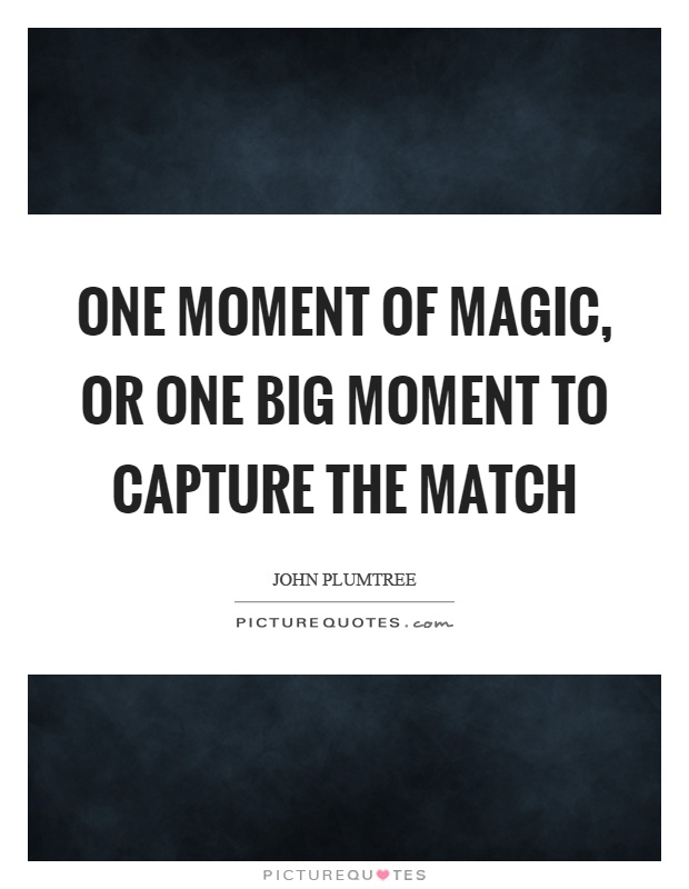 One moment of magic, or one big moment to capture the match Picture Quote #1