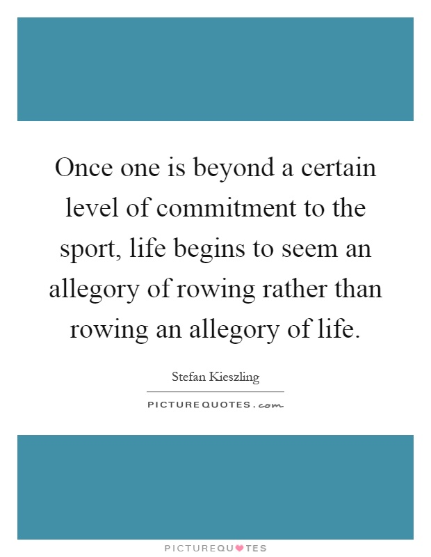 Once one is beyond a certain level of commitment to the sport, life begins to seem an allegory of rowing rather than rowing an allegory of life Picture Quote #1