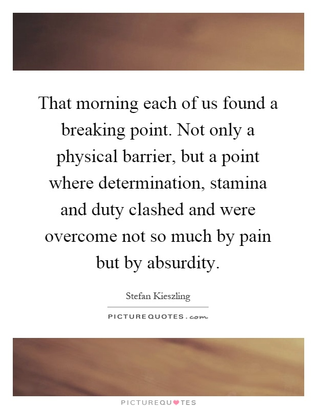 That morning each of us found a breaking point. Not only a physical barrier, but a point where determination, stamina and duty clashed and were overcome not so much by pain but by absurdity Picture Quote #1