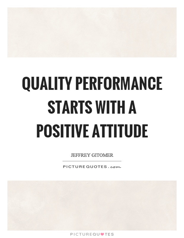 Quality performance starts with a positive attitude Picture Quote #1