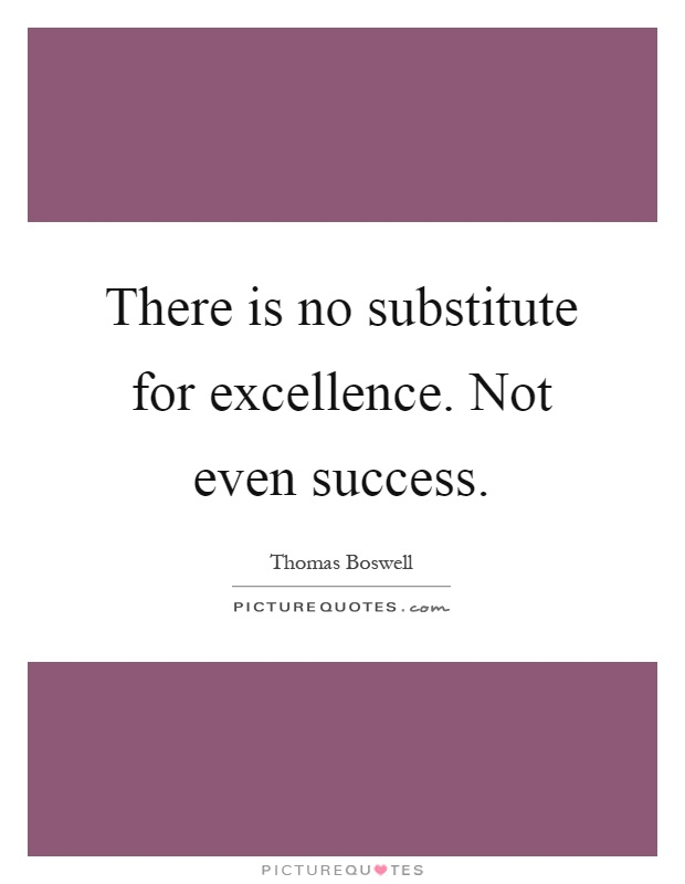 There is no substitute for excellence. Not even success Picture Quote #1