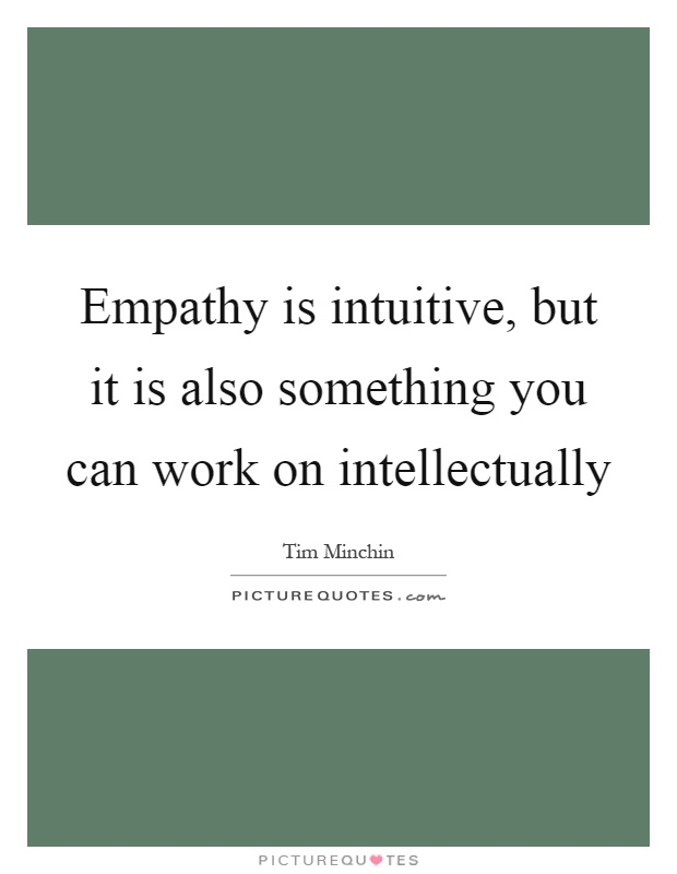 Empathy is intuitive, but it is also something you can work on intellectually Picture Quote #1