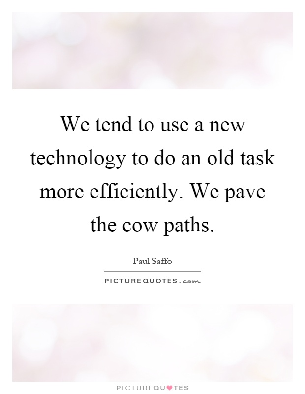 We tend to use a new technology to do an old task more efficiently. We pave the cow paths Picture Quote #1