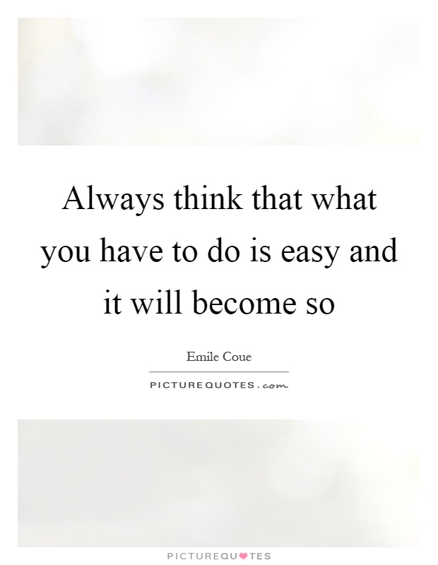 Always think that what you have to do is easy and it will become so Picture Quote #1
