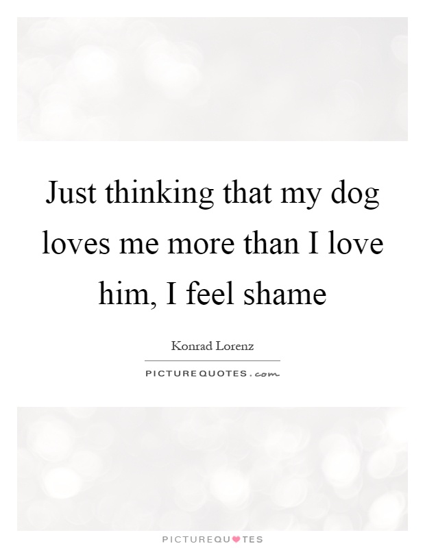 Just thinking that my dog loves me more than I love him, I feel shame Picture Quote #1