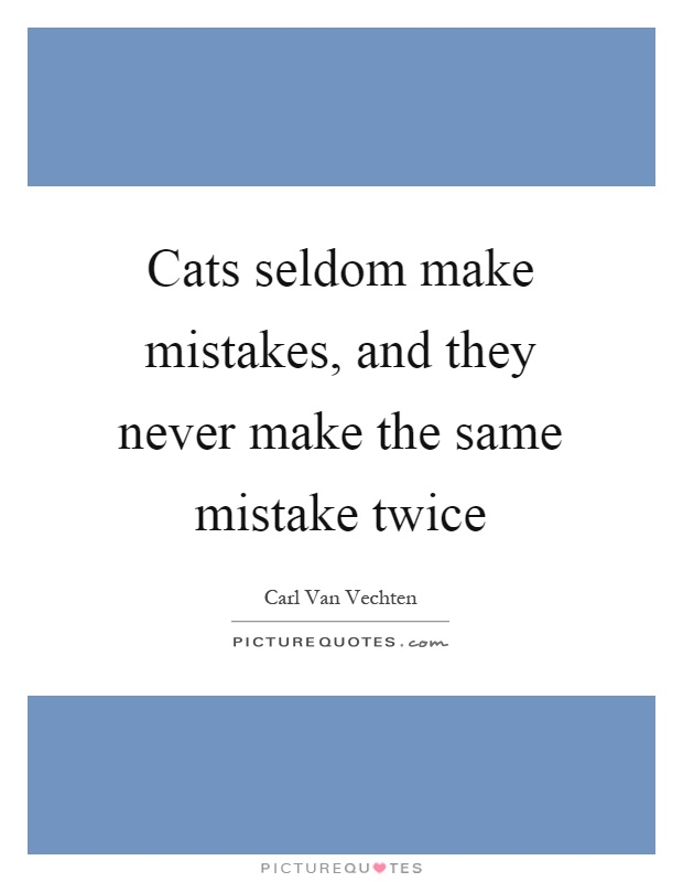 Making The Same Mistake Twice Quotes: Cats Seldom Make Mistakes, And They Never Make The Same