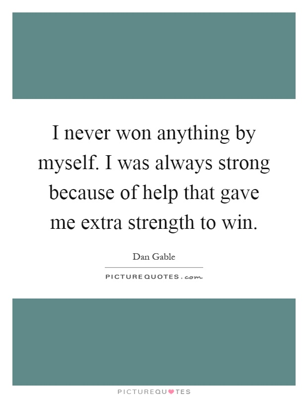 I never won anything by myself. I was always strong because of help that gave me extra strength to win Picture Quote #1