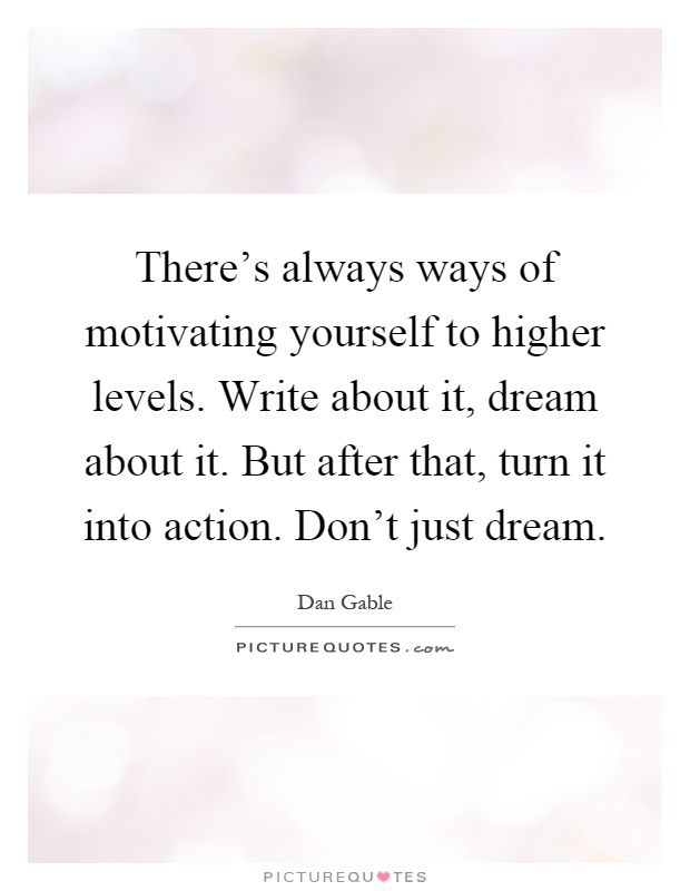 There's always ways of motivating yourself to higher levels. Write about it, dream about it. But after that, turn it into action. Don't just dream Picture Quote #1