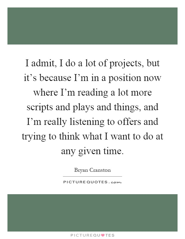 I admit, I do a lot of projects, but it's because I'm in a position now where I'm reading a lot more scripts and plays and things, and I'm really listening to offers and trying to think what I want to do at any given time Picture Quote #1