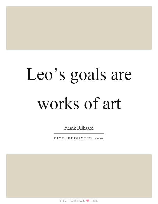 Leo's goals are works of art Picture Quote #1