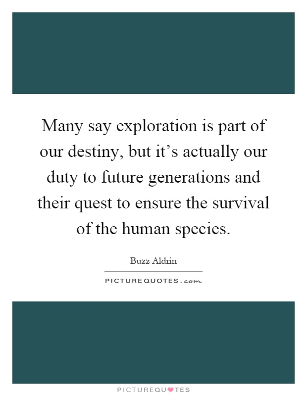 Many say exploration is part of our destiny, but it's actually our duty to future generations and their quest to ensure the survival of the human species Picture Quote #1