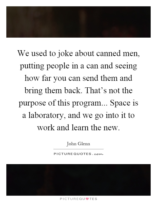 We used to joke about canned men, putting people in a can and seeing how far you can send them and bring them back. That's not the purpose of this program... Space is a laboratory, and we go into it to work and learn the new Picture Quote #1