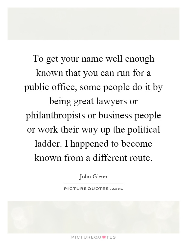 To get your name well enough known that you can run for a public office, some people do it by being great lawyers or philanthropists or business people or work their way up the political ladder. I happened to become known from a different route Picture Quote #1