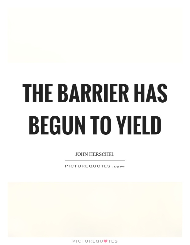 The barrier has begun to yield Picture Quote #1