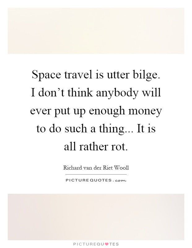 Space Travel Quotes: Space Travel Is Utter Bilge. I Don't Think Anybody Will