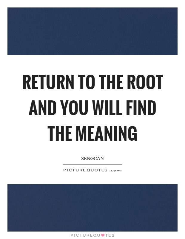 Return to the root and you will find the meaning Picture Quote #1