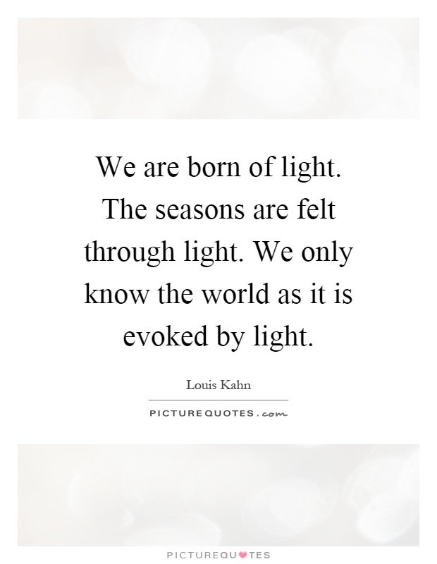 We are born of light. The seasons are felt through light. We... | Picture Quotes
