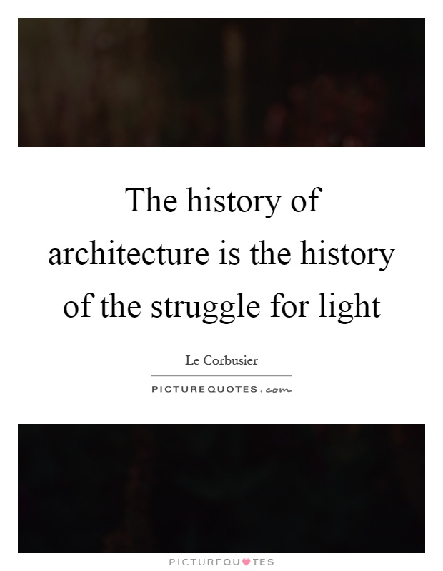 The history of architecture is the history of the struggle for light Picture Quote #1