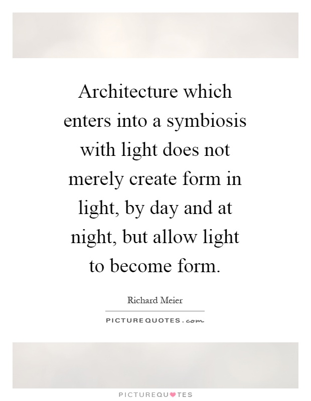 Architecture which enters into a symbiosis with light does not merely create form in light, by day and at night, but allow light to become form Picture Quote #1
