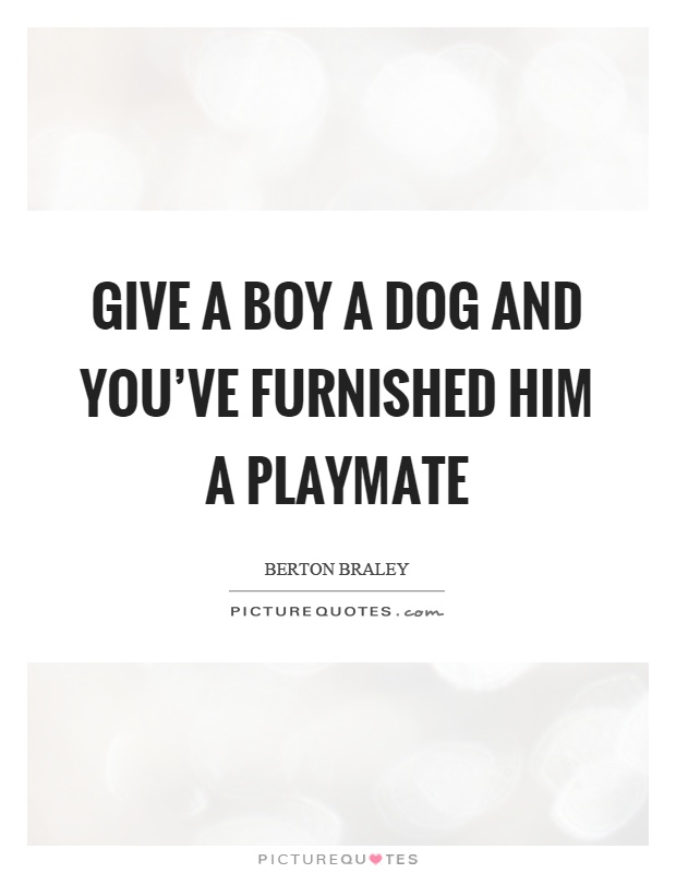 Give a boy a dog and you've furnished him a playmate Picture Quote #1
