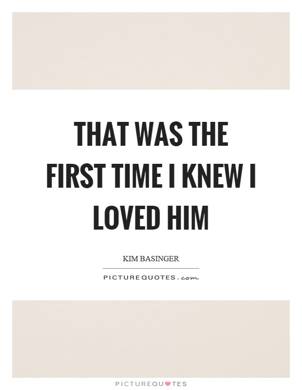 That was the first time I knew I loved him Picture Quote #1