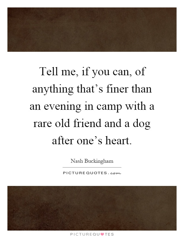 Tell me, if you can, of anything that's finer than an evening in camp with a rare old friend and a dog after one's heart Picture Quote #1