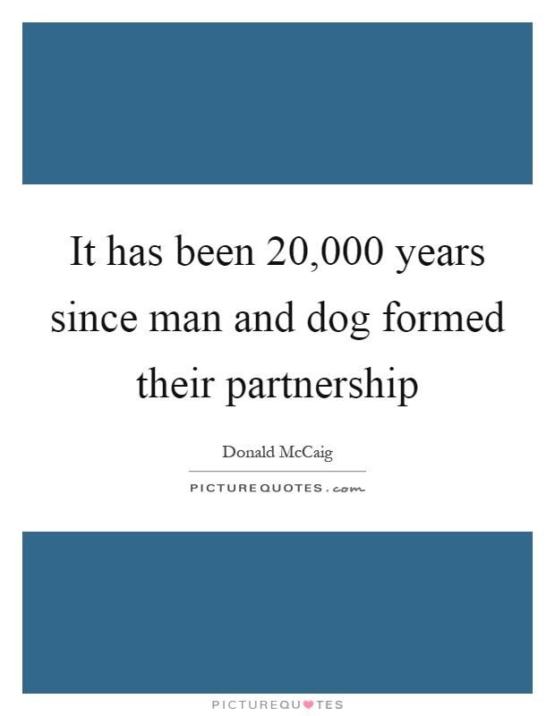 It has been 20,000 years since man and dog formed their partnership Picture Quote #1
