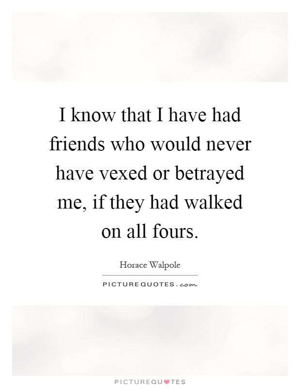 I know that I have had friends who would never have vexed or betrayed me, if they had walked on all fours Picture Quote #1