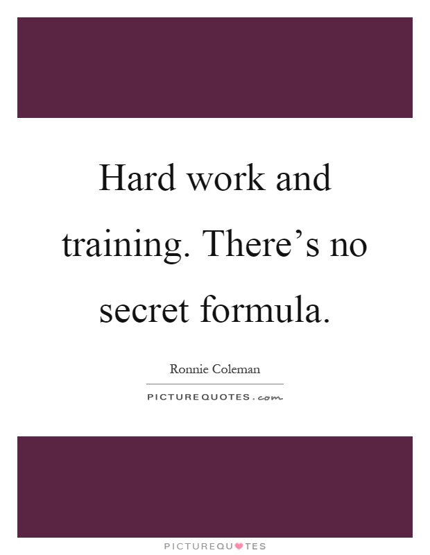 Hard work and training. There's no secret formula Picture Quote #1