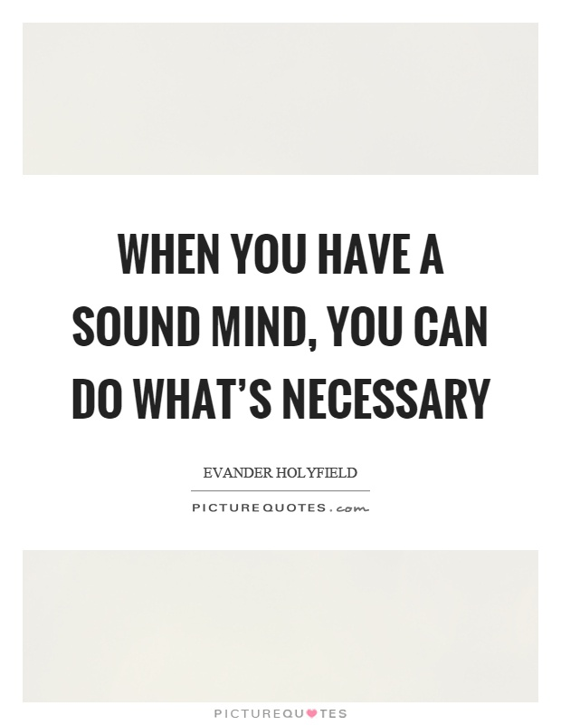 When you have a sound mind, you can do what's necessary Picture Quote #1
