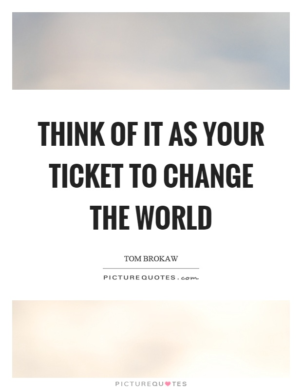 Think of it as your ticket to change the world Picture Quote #1