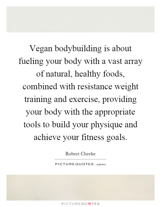 Vegan bodybuilding is about fueling your body with a vast array of natural, healthy foods, combined with resistance weight training and exercise, providing your body with the appropriate tools to build your physique and achieve your fitness goals Picture Quote #1