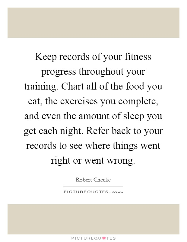 Keep records of your fitness progress throughout your training. Chart all of the food you eat, the exercises you complete, and even the amount of sleep you get each night. Refer back to your records to see where things went right or went wrong Picture Quote #1