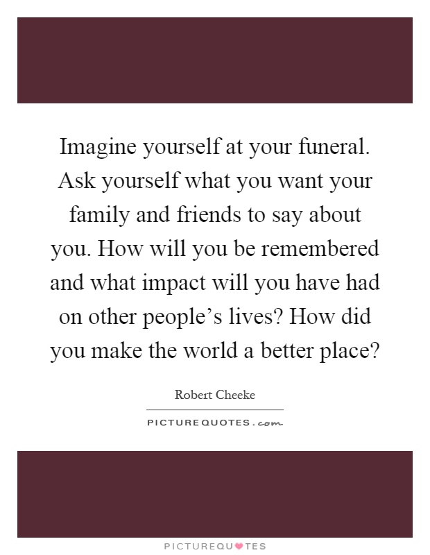 Imagine yourself at your funeral. Ask yourself what you want your family and friends to say about you. How will you be remembered and what impact will you have had on other people's lives? How did you make the world a better place? Picture Quote #1