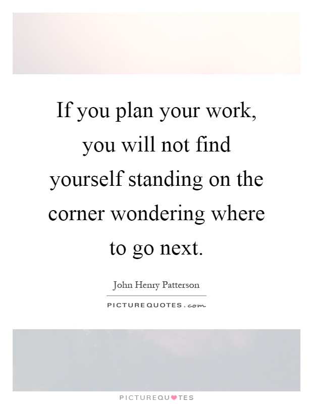 If you plan your work, you will not find yourself standing on the corner wondering where to go next Picture Quote #1
