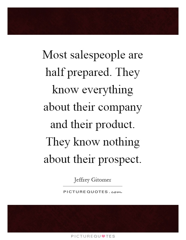Most salespeople are half prepared. They know everything about their company and their product. They know nothing about their prospect Picture Quote #1