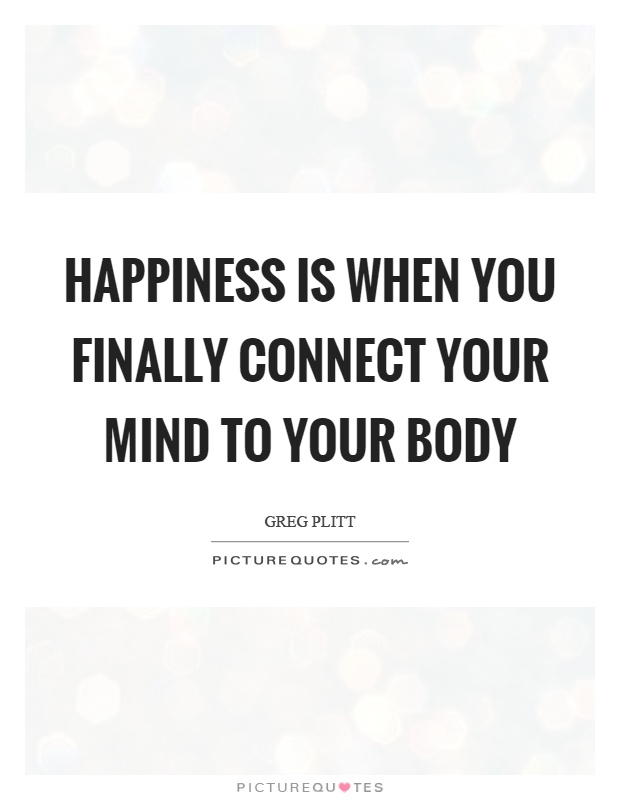 Happiness is when you finally connect your mind to your body Picture Quote #1