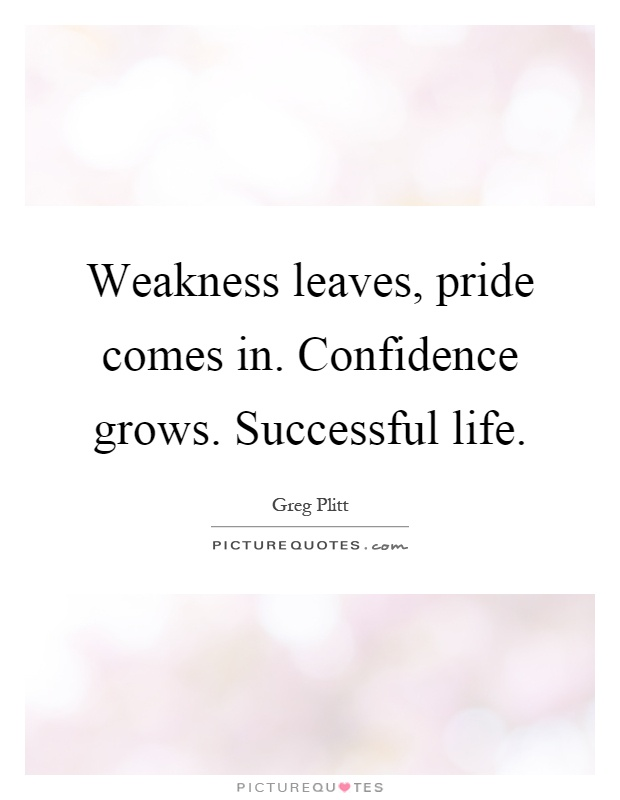 Weakness leaves, pride comes in. Confidence grows. Successful life Picture Quote #1