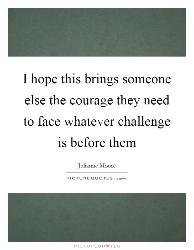 I hope this brings someone else the courage they need to face whatever challenge is before them Picture Quote #1