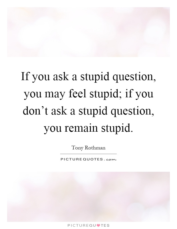 If you ask a stupid question, you may feel stupid; if you don't ask a stupid question, you remain stupid Picture Quote #1