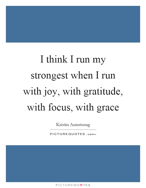 I think I run my strongest when I run with joy, with gratitude, with focus, with grace Picture Quote #1
