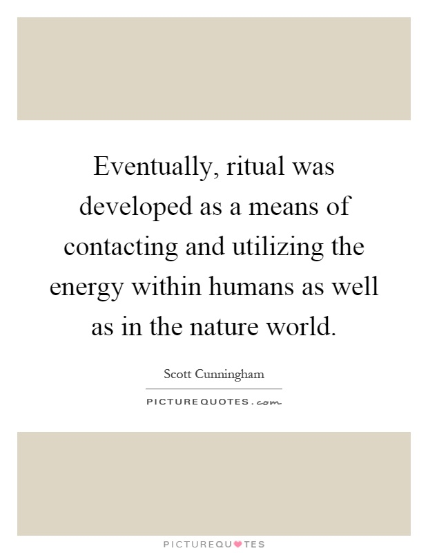 Eventually, ritual was developed as a means of contacting and utilizing the energy within humans as well as in the nature world Picture Quote #1
