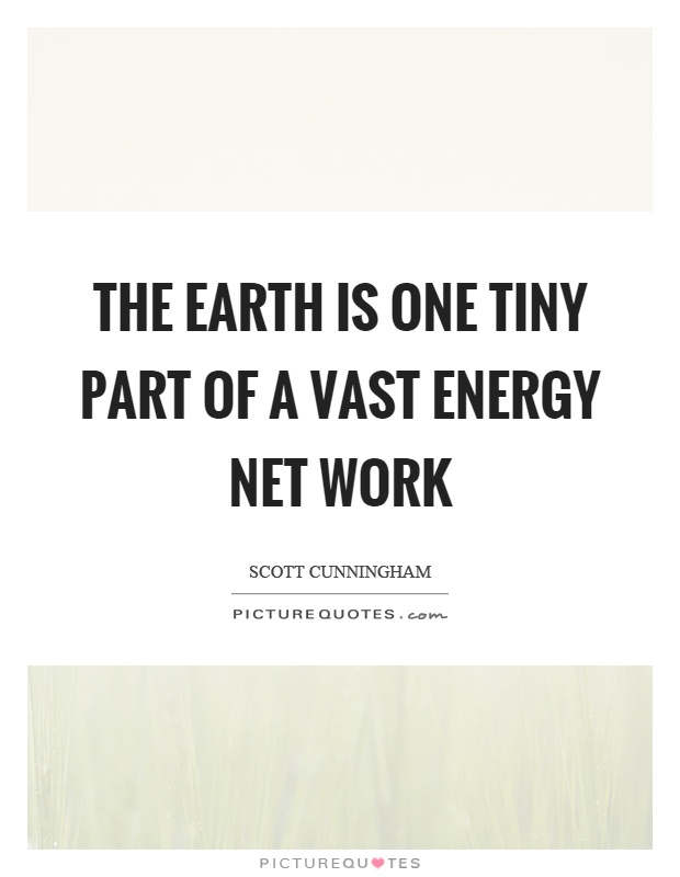 The earth is one tiny part of a vast energy net work Picture Quote #1