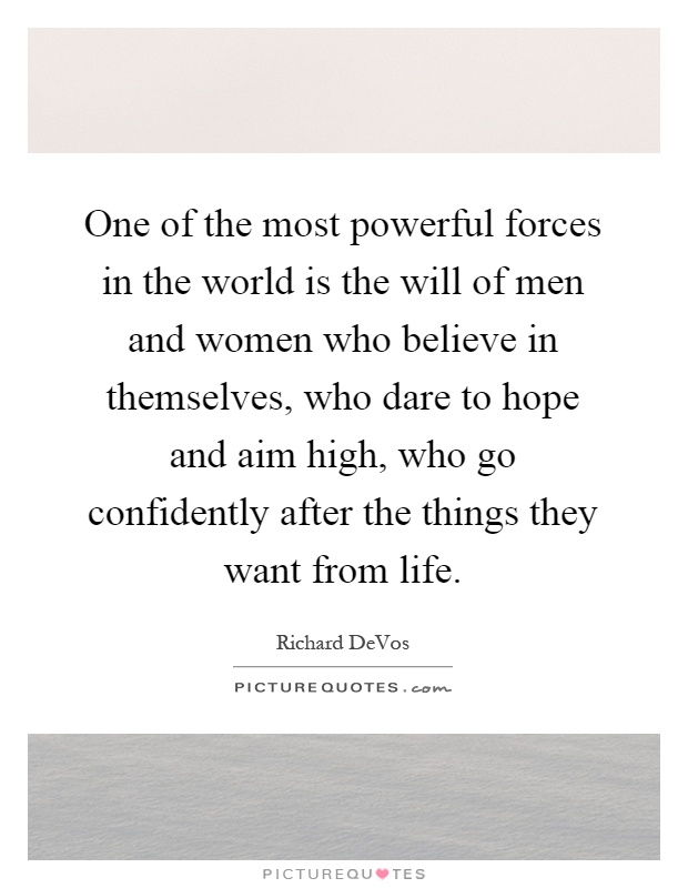 One of the most powerful forces in the world is the will of men and women who believe in themselves, who dare to hope and aim high, who go confidently after the things they want from life Picture Quote #1
