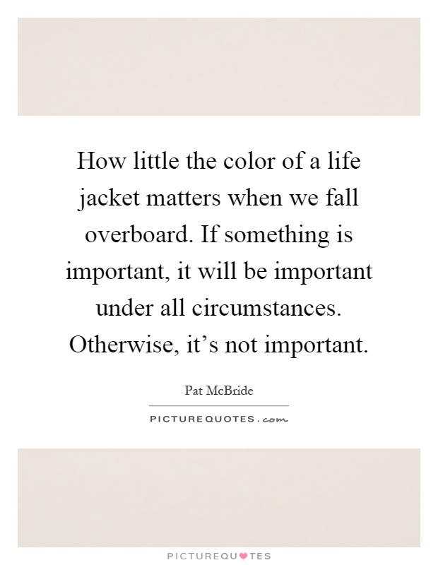 How little the color of a life jacket matters when we fall overboard. If something is important, it will be important under all circumstances. Otherwise, it's not important Picture Quote #1