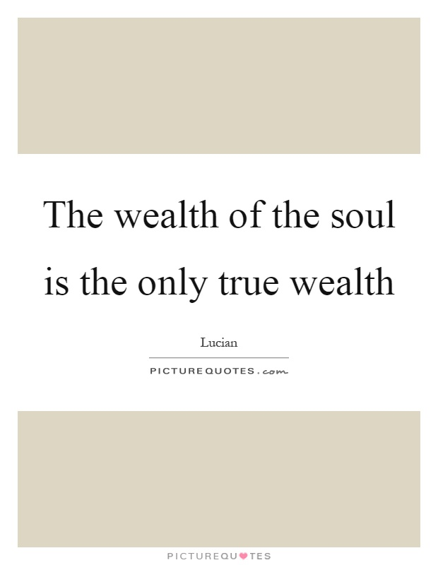 The wealth of the soul is the only true wealth Picture Quote #1