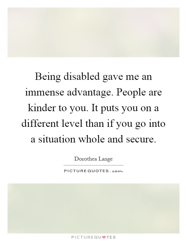 Being disabled gave me an immense advantage. People are kinder to you. It puts you on a different level than if you go into a situation whole and secure Picture Quote #1