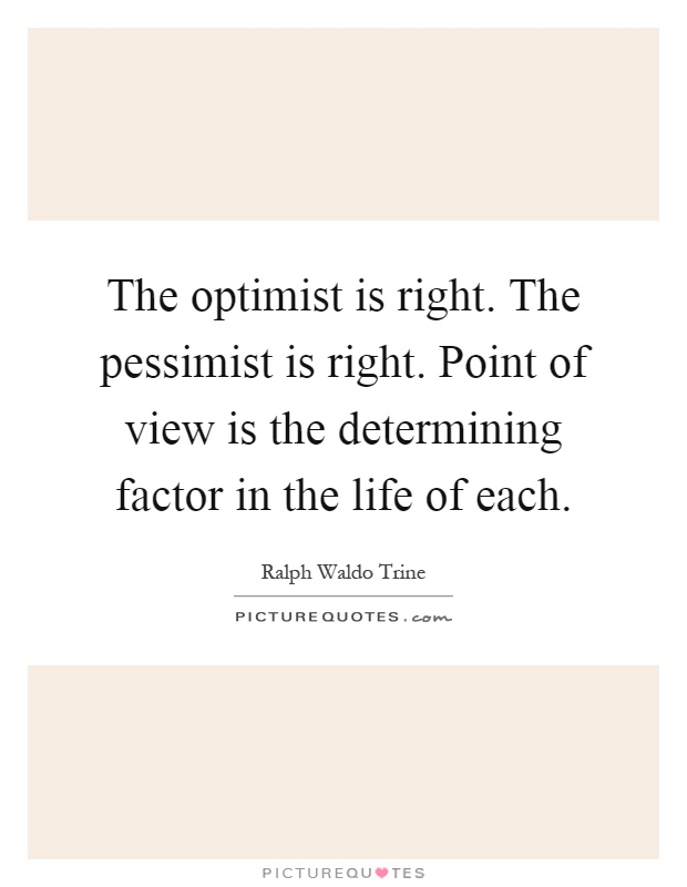 The optimist is right. The pessimist is right. Point of view is the determining factor in the life of each Picture Quote #1