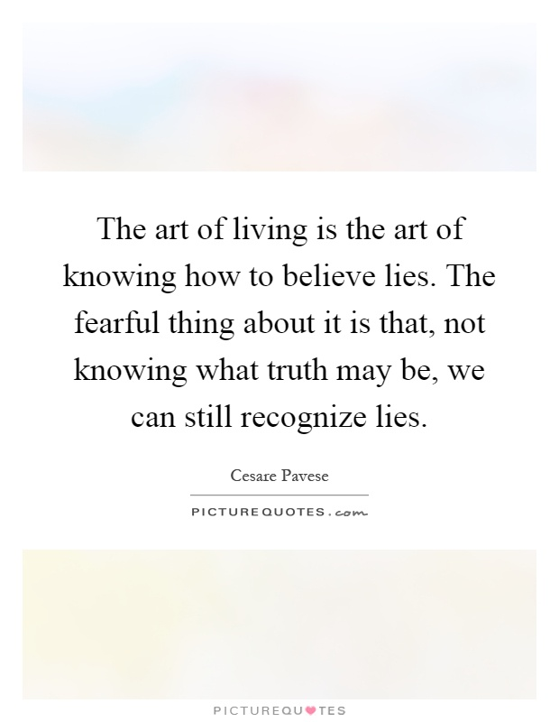 The art of living is the art of knowing how to believe lies. The fearful thing about it is that, not knowing what truth may be, we can still recognize lies Picture Quote #1